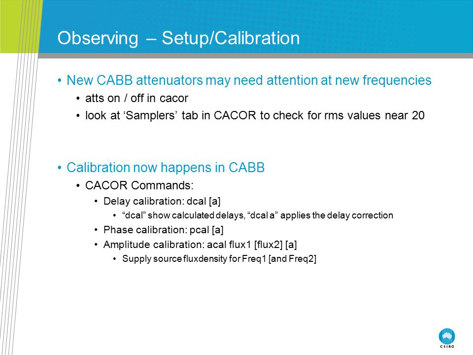 Observing – Setup/Calibration New CABB attenuators may need attention at new frequencies atts on / off in cacor look at 'Samplers' tab in CACOR to che