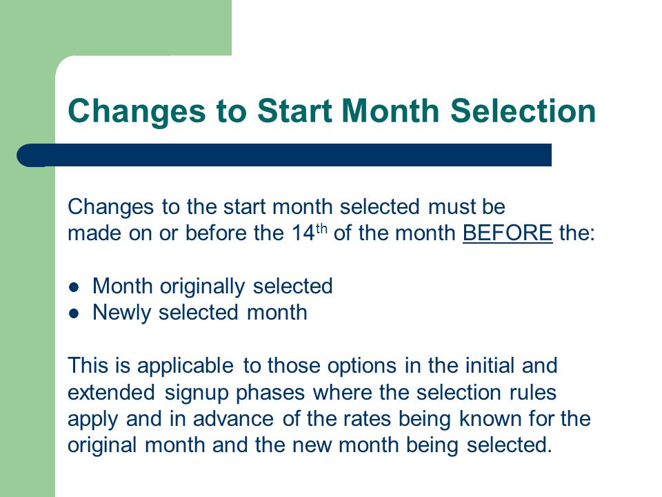 Changes to Start Month Selected Changes to the retroactive payment months of the Initial Signup Phase must be made before the earlier of: Payment being issued for the selected month COB May 17, 2006