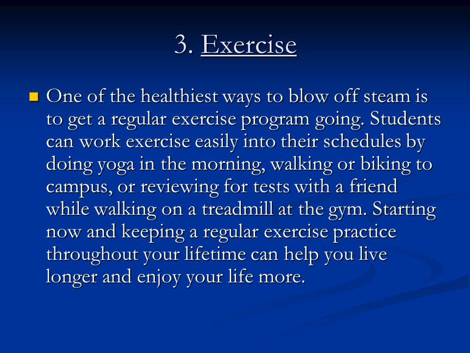 3. Exercise One of the healthiest ways to blow off steam is to get a regular exercise program going. Students can work exercise easily into their sche