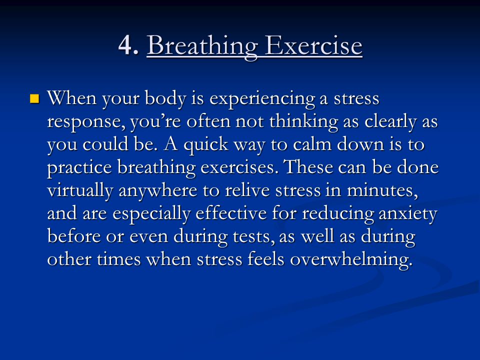 4. Breathing Exercise When your body is experiencing a stress response, you're often not thinking as clearly as you could be. A quick way to calm down