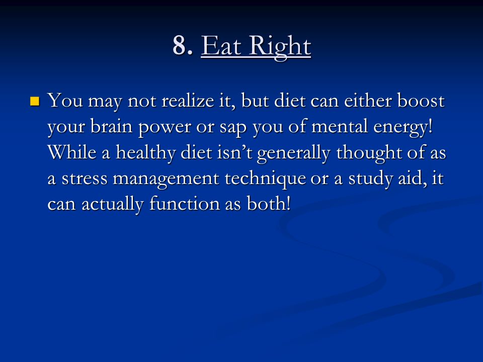 8. Eat Right You may not realize it, but diet can either boost your brain power or sap you of mental energy! While a healthy diet isn't generally thou