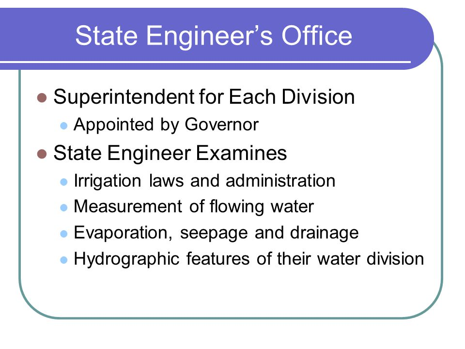 State Engineer's Office Superintendent for Each Division Appointed by Governor State Engineer Examines Irrigation laws and administration Measurement of flowing water Evaporation, seepage and drainage Hydrographic features of their water division
