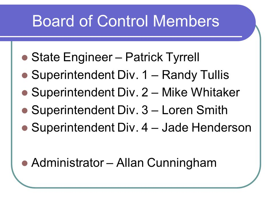 Board of Control Members State Engineer – Patrick Tyrrell Superintendent Div.