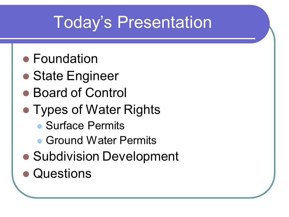 Today's Presentation Foundation State Engineer Board of Control Types of Water Rights Surface Permits Ground Water Permits Subdivision Development Questions