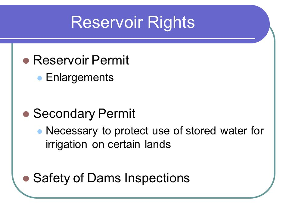 Reservoir Rights Reservoir Permit Enlargements Secondary Permit Necessary to protect use of stored water for irrigation on certain lands Safety of Dams Inspections