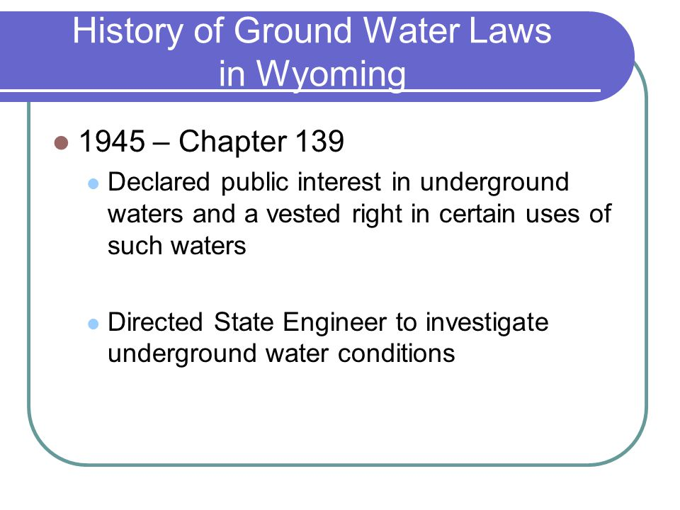History of Ground Water Laws in Wyoming 1945 – Chapter 139 Declared public interest in underground waters and a vested right in certain uses of such waters Directed State Engineer to investigate underground water conditions