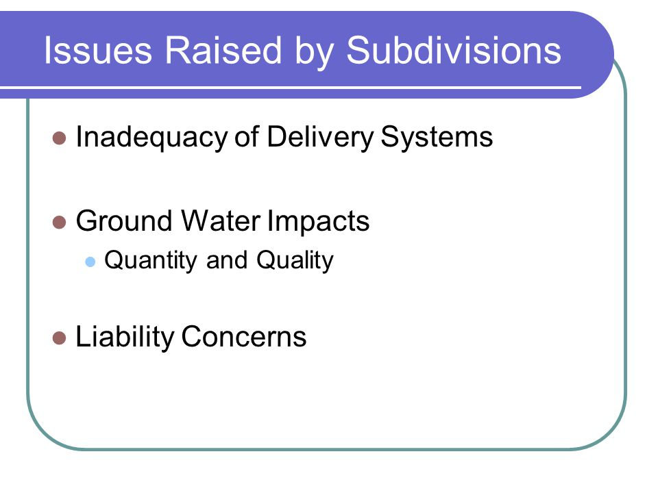 Issues Raised by Subdivisions Inadequacy of Delivery Systems Ground Water Impacts Quantity and Quality Liability Concerns