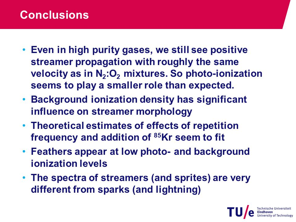 Conclusions Even in high purity gases, we still see positive streamer propagation with roughly the same velocity as in N 2 :O 2 mixtures.