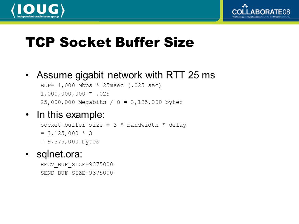 TCP Socket Buffer Size Assume gigabit network with RTT 25 ms BDP= 1,000 Mbps * 25msec (.025 sec) 1,000,000,000 *.025 25,000,000 Megabits / 8 = 3,125,000 bytes In this example: socket buffer size = 3 * bandwidth * delay = 3,125,000 * 3 = 9,375,000 bytes sqlnet.ora: RECV_BUF_SIZE=9375000 SEND_BUF_SIZE=9375000