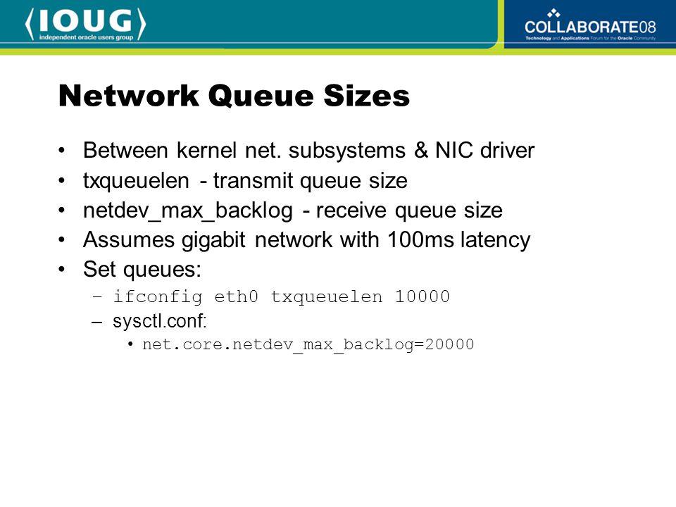 Network Queue Sizes Between kernel net. subsystems & NIC driver txqueuelen - transmit queue size netdev_max_backlog - receive queue size Assumes gigab