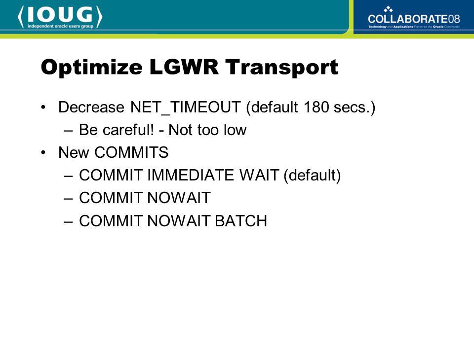 Optimize LGWR Transport Decrease NET_TIMEOUT (default 180 secs.) –Be careful! - Not too low New COMMITS –COMMIT IMMEDIATE WAIT (default) –COMMIT NOWAI