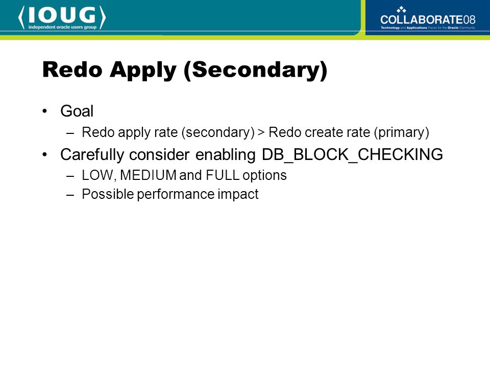 Redo Apply (Secondary) Goal –Redo apply rate (secondary) > Redo create rate (primary) Carefully consider enabling DB_BLOCK_CHECKING –LOW, MEDIUM and FULL options –Possible performance impact