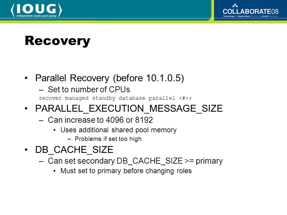 Recovery Parallel Recovery (before 10.1.0.5) –Set to number of CPUs recover managed standby database parallel ; PARALLEL_EXECUTION_MESSAGE_SIZE –Can increase to 4096 or 8192 Uses additional shared pool memory –Problems if set too high DB_CACHE_SIZE –Can set secondary DB_CACHE_SIZE >= primary Must set to primary before changing roles