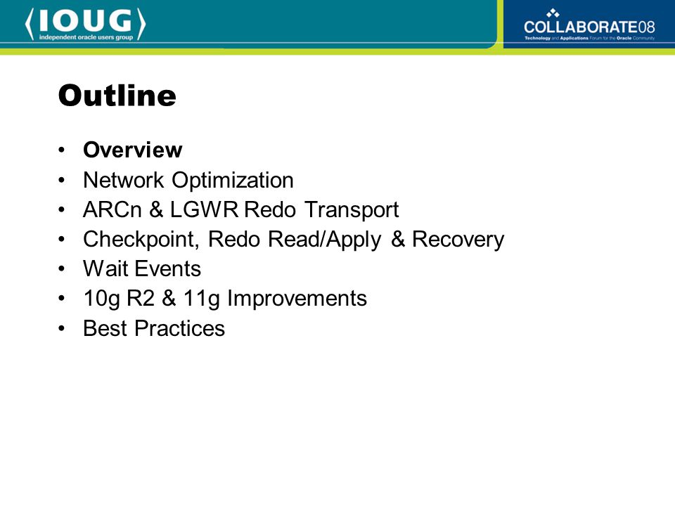 Outline Overview Network Optimization ARCn & LGWR Redo Transport Checkpoint, Redo Read/Apply & Recovery Wait Events 10g R2 & 11g Improvements Best Practices