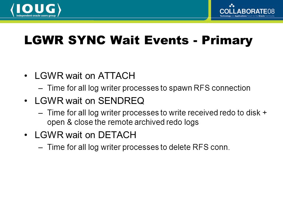 LGWR SYNC Wait Events - Primary LGWR wait on ATTACH –Time for all log writer processes to spawn RFS connection LGWR wait on SENDREQ –Time for all log writer processes to write received redo to disk + open & close the remote archived redo logs LGWR wait on DETACH –Time for all log writer processes to delete RFS conn.