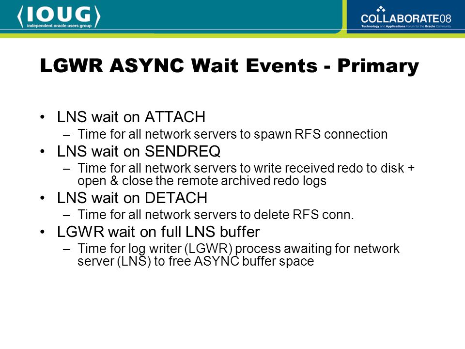 LGWR ASYNC Wait Events - Primary LNS wait on ATTACH –Time for all network servers to spawn RFS connection LNS wait on SENDREQ –Time for all network servers to write received redo to disk + open & close the remote archived redo logs LNS wait on DETACH –Time for all network servers to delete RFS conn.