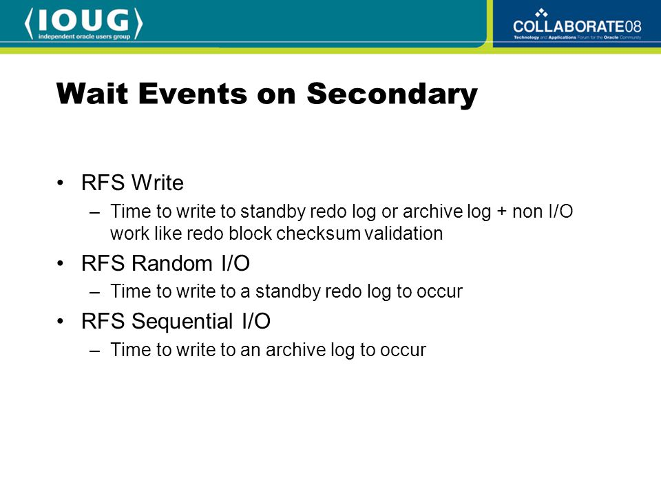Wait Events on Secondary RFS Write –Time to write to standby redo log or archive log + non I/O work like redo block checksum validation RFS Random I/O –Time to write to a standby redo log to occur RFS Sequential I/O –Time to write to an archive log to occur