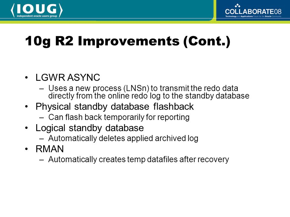 10g R2 Improvements (Cont.) LGWR ASYNC –Uses a new process (LNSn) to transmit the redo data directly from the online redo log to the standby database Physical standby database flashback –Can flash back temporarily for reporting Logical standby database –Automatically deletes applied archived log RMAN –Automatically creates temp datafiles after recovery