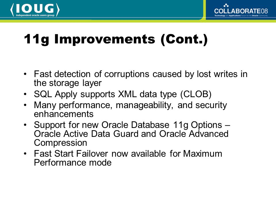 11g Improvements (Cont.) Fast detection of corruptions caused by lost writes in the storage layer SQL Apply supports XML data type (CLOB) Many performance, manageability, and security enhancements Support for new Oracle Database 11g Options – Oracle Active Data Guard and Oracle Advanced Compression Fast Start Failover now available for Maximum Performance mode