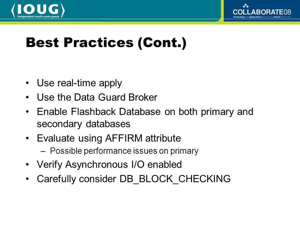 Best Practices (Cont.) Use real-time apply Use the Data Guard Broker Enable Flashback Database on both primary and secondary databases Evaluate using AFFIRM attribute –Possible performance issues on primary Verify Asynchronous I/O enabled Carefully consider DB_BLOCK_CHECKING