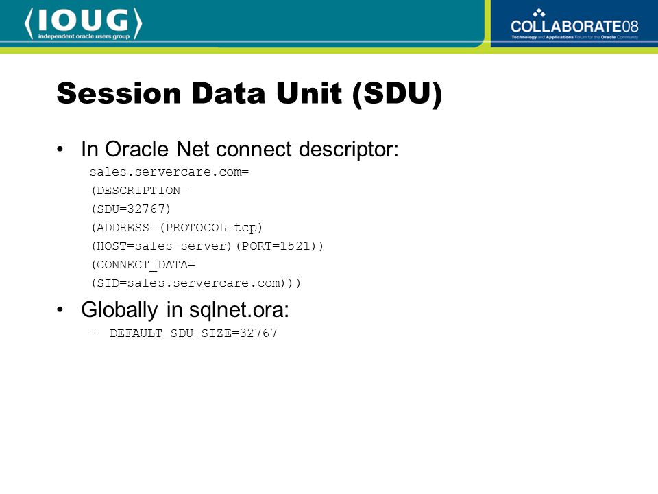 Session Data Unit (SDU) (Cont.) On standby DB, set in listener.ora: SID_LIST_listener_name= (SID_LIST= (SID_DESC= (SDU=32767) (GLOBAL_DBNAME=sales.servercare.com) (SID_NAME=sales) (ORACLE_HOME=/u01/app/oracle/product/10.2.0/db_1)))