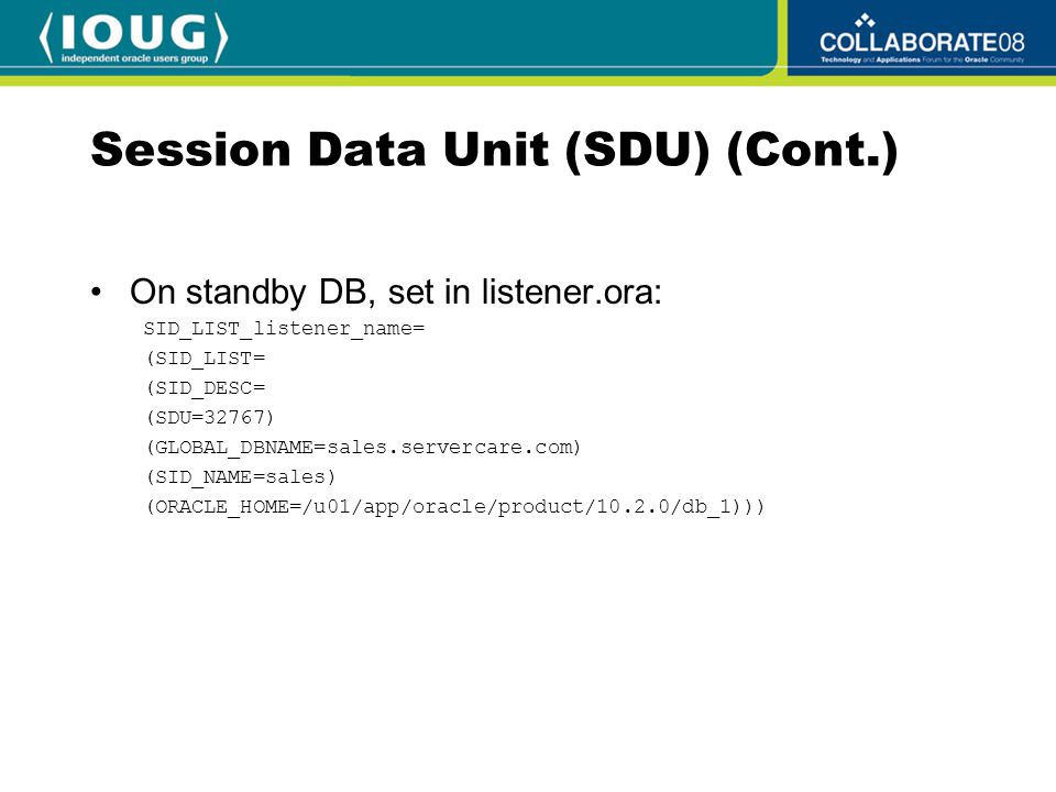 Session Data Unit (SDU) (Cont.) On standby DB, set in listener.ora: SID_LIST_listener_name= (SID_LIST= (SID_DESC= (SDU=32767) (GLOBAL_DBNAME=sales.servercare.com) (SID_NAME=sales) (ORACLE_HOME=/u01/app/oracle/product/10.2.0/db_1)))