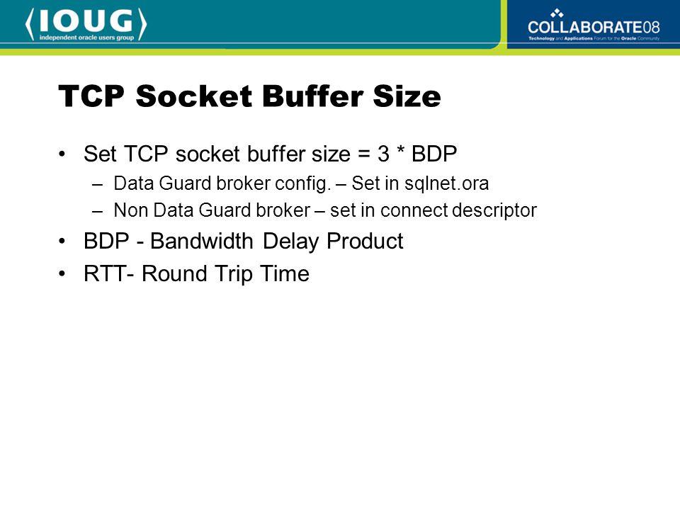 TCP Socket Buffer Size Assume gigabit network with RTT 25 ms BDP= 1,000 Mbps * 25msec (.025 sec) 1,000,000,000 *.025 25,000,000 Megabits / 8 = 3,125,000 bytes In this example: socket buffer size = 3 * bandwidth * delay = 3,125,000 * 3 = 9,375,000 bytes sqlnet.ora: RECV_BUF_SIZE=9375000 SEND_BUF_SIZE=9375000