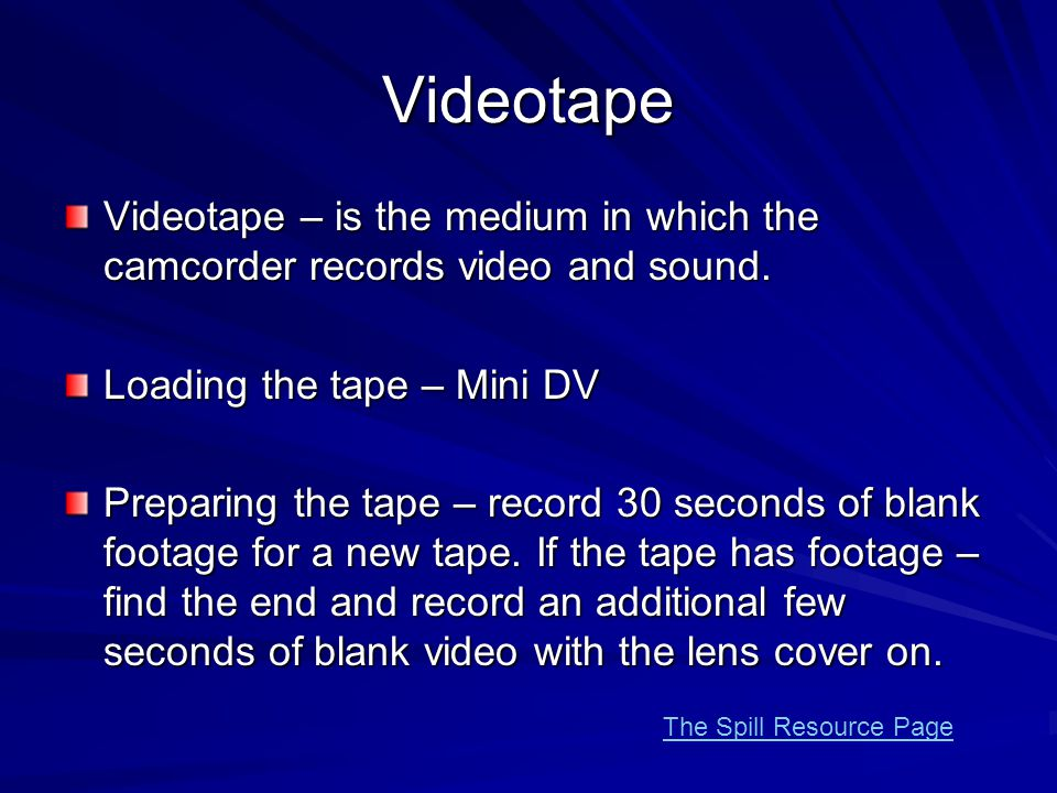 Videotape Videotape – is the medium in which the camcorder records video and sound. Loading the tape – Mini DV Preparing the tape – record 30 seconds