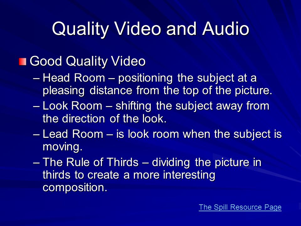 Quality Video and Audio Good Quality Video –Head Room – positioning the subject at a pleasing distance from the top of the picture.
