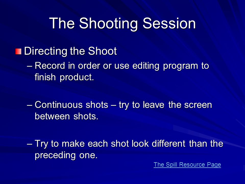 The Shooting Session Directing the Shoot –Record in order or use editing program to finish product. –Continuous shots – try to leave the screen betwee
