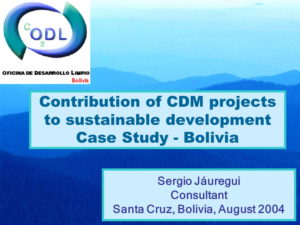 Contribution of CDM projects to sustainable development Case Study - Bolivia Sergio Jáuregui Consultant Santa Cruz, Bolivia, August 2004