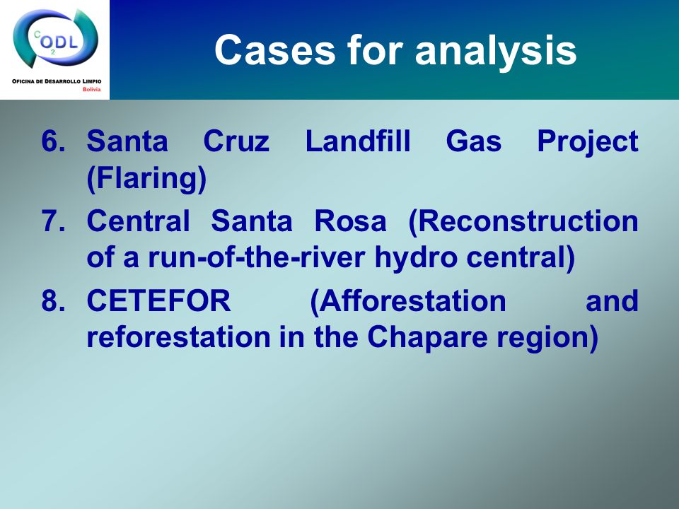 6.Santa Cruz Landfill Gas Project (Flaring) 7.Central Santa Rosa (Reconstruction of a run-of-the-river hydro central) 8.CETEFOR (Afforestation and reforestation in the Chapare region) Cases for analysis