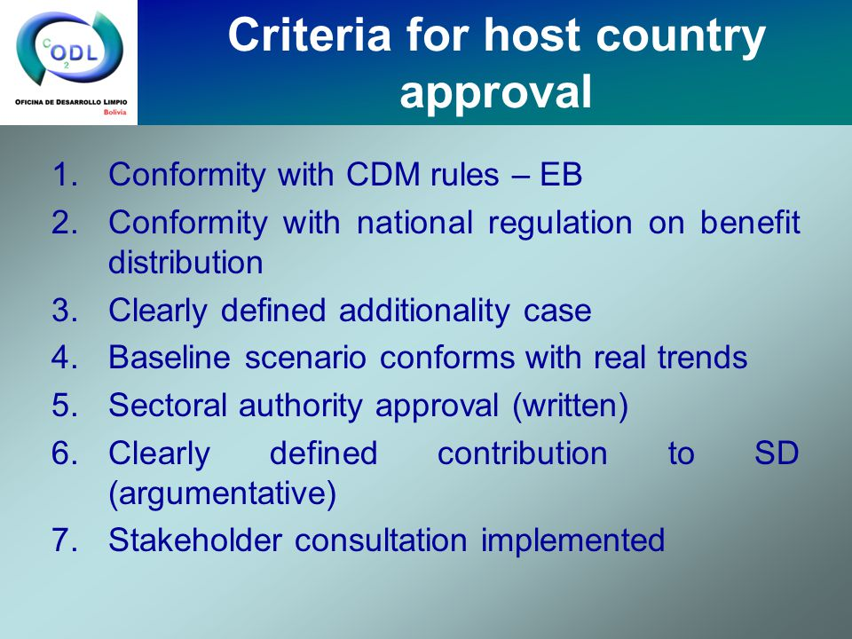 1.Conformity with CDM rules – EB 2.Conformity with national regulation on benefit distribution 3.Clearly defined additionality case 4.Baseline scenario conforms with real trends 5.Sectoral authority approval (written) 6.Clearly defined contribution to SD (argumentative) 7.Stakeholder consultation implemented Criteria for host country approval