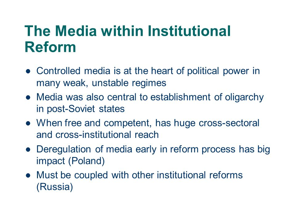 The Media within Institutional Reform Controlled media is at the heart of political power in many weak, unstable regimes Media was also central to establishment of oligarchy in post-Soviet states When free and competent, has huge cross-sectoral and cross-institutional reach Deregulation of media early in reform process has big impact (Poland) Must be coupled with other institutional reforms (Russia)