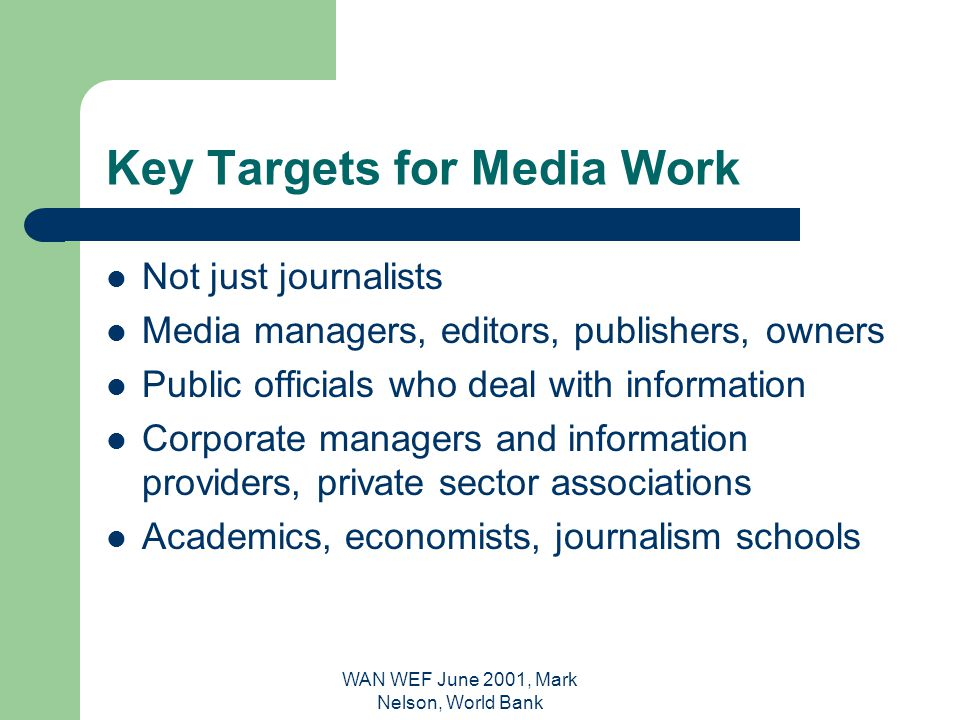 WAN WEF June 2001, Mark Nelson, World Bank Key Targets for Media Work Not just journalists Media managers, editors, publishers, owners Public officials who deal with information Corporate managers and information providers, private sector associations Academics, economists, journalism schools