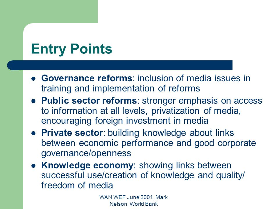 WAN WEF June 2001, Mark Nelson, World Bank Entry Points Governance reforms: inclusion of media issues in training and implementation of reforms Public sector reforms: stronger emphasis on access to information at all levels, privatization of media, encouraging foreign investment in media Private sector: building knowledge about links between economic performance and good corporate governance/openness Knowledge economy: showing links between successful use/creation of knowledge and quality/ freedom of media