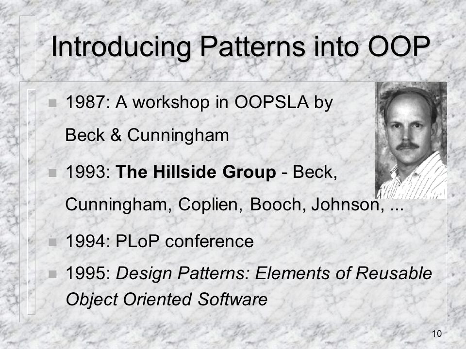 10 Introducing Patterns into OOP n 1987: A workshop in OOPSLA by Beck & Cunningham n 1993: The Hillside Group - Beck, Cunningham, Coplien, Booch, Johnson,...