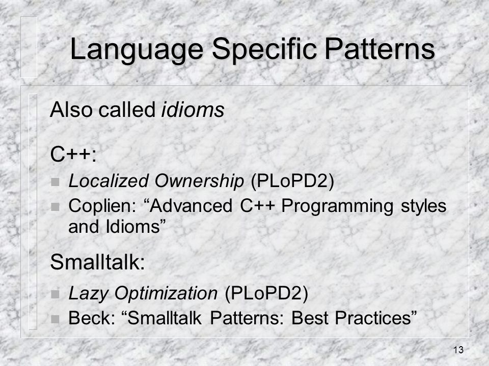 13 Language Specific Patterns Also called idioms C++: n Localized Ownership (PLoPD2) n Coplien: Advanced C++ Programming styles and Idioms Smalltalk: n Lazy Optimization (PLoPD2) n Beck: Smalltalk Patterns: Best Practices