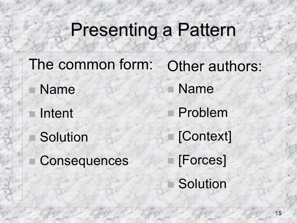 15 Presenting a Pattern The common form: n Name n Intent n Solution n Consequences Other authors: n Name n Problem n [Context] n [Forces] n Solution