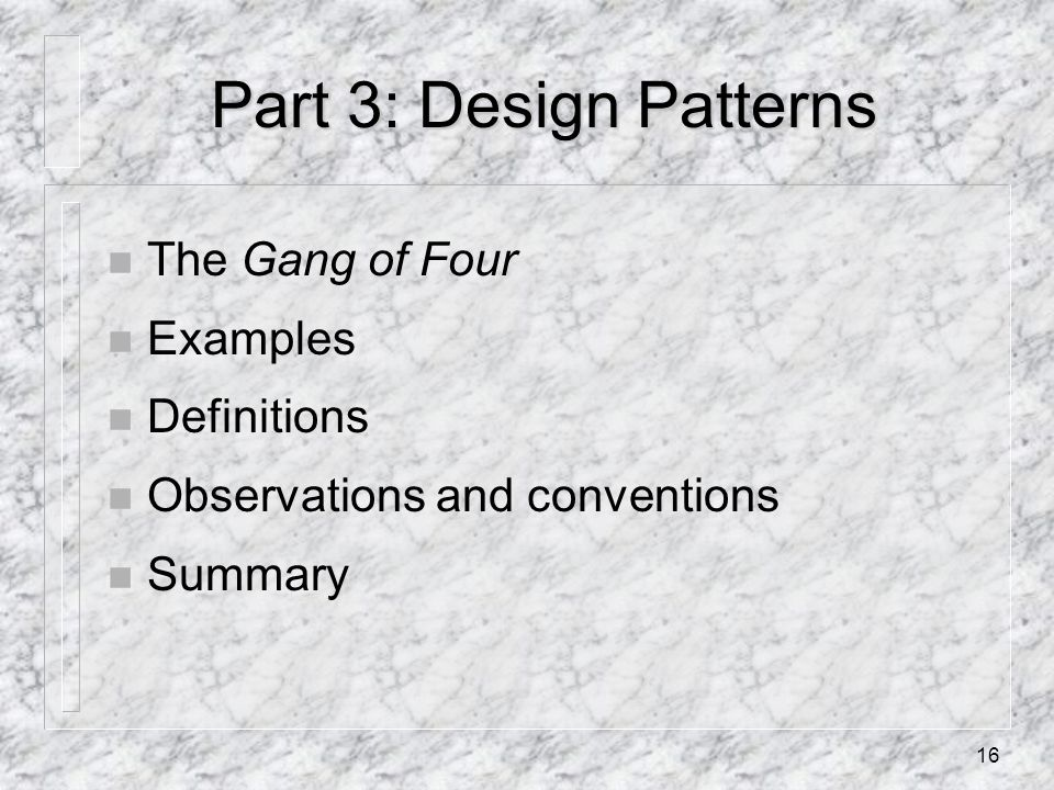 16 Part 3: Design Patterns n The Gang of Four n Examples n Definitions n Observations and conventions n Summary