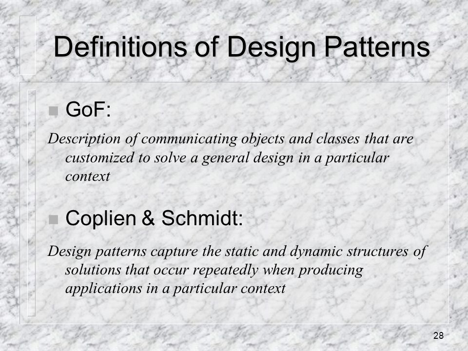 28 Definitions of Design Patterns n GoF: Description of communicating objects and classes that are customized to solve a general design in a particular context n Coplien & Schmidt: Design patterns capture the static and dynamic structures of solutions that occur repeatedly when producing applications in a particular context