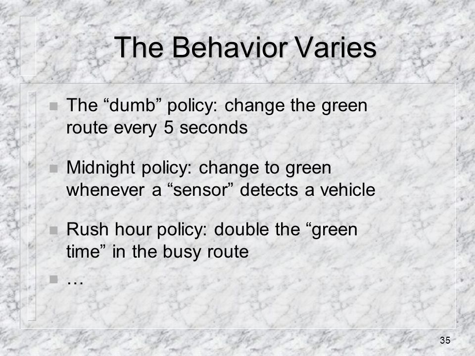 35 The Behavior Varies n The dumb policy: change the green route every 5 seconds n Midnight policy: change to green whenever a sensor detects a vehicle n Rush hour policy: double the green time in the busy route n …