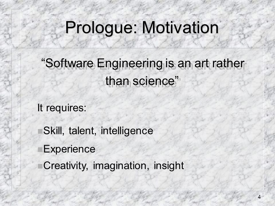4 Prologue: Motivation Software Engineering is an art rather than science It requires: n Skill, talent, intelligence n Experience n Creativity, imagination, insight