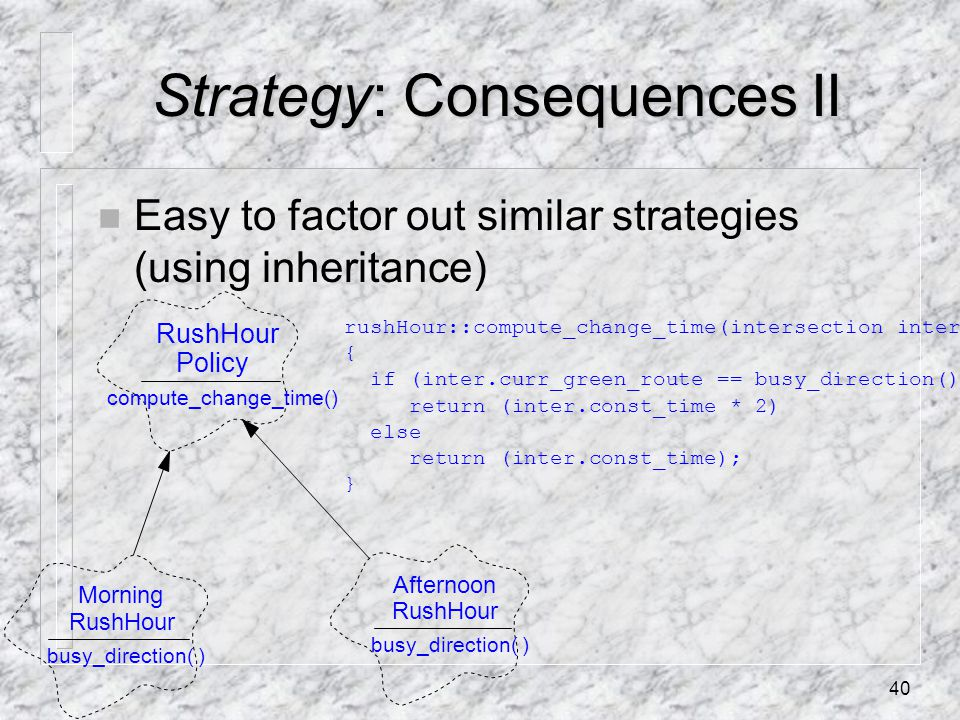 40 Strategy: Consequences II n Easy to factor out similar strategies (using inheritance) RushHour Policy compute_change_time() Morning RushHour busy_direction( ) Afternoon RushHour busy_direction( ) rushHour::compute_change_time(intersection inter) { if (inter.curr_green_route == busy_direction()) return (inter.const_time * 2) else return (inter.const_time); }