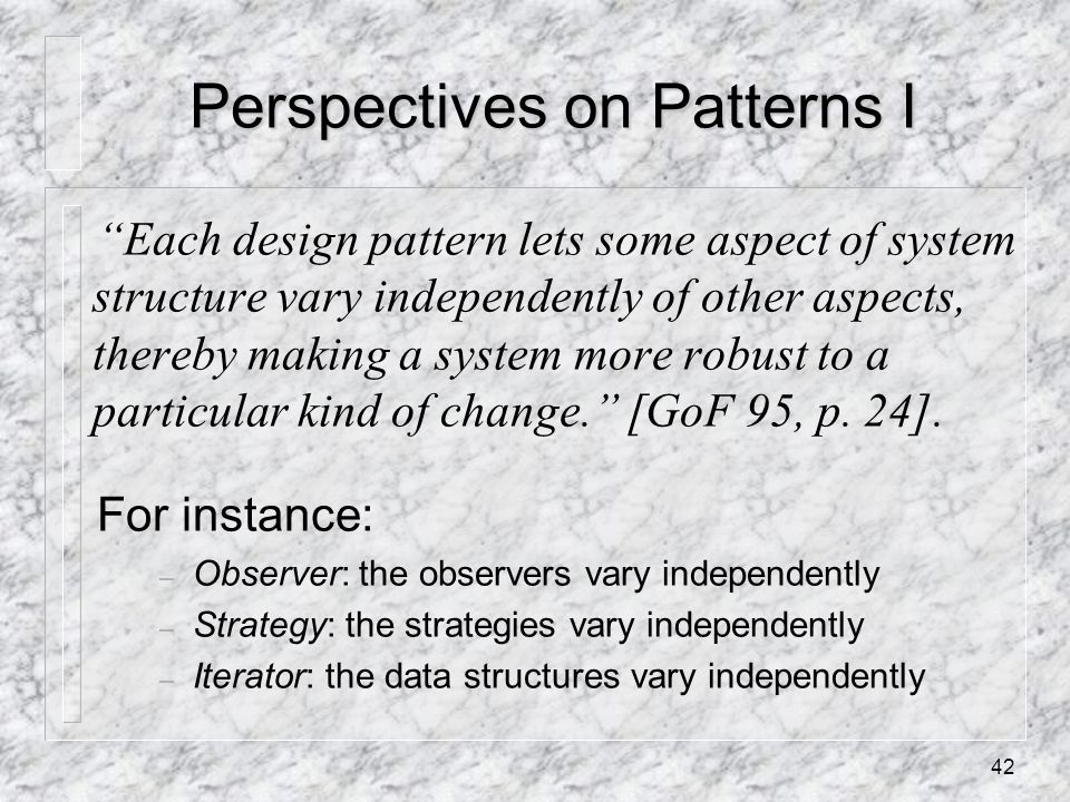 42 Perspectives on Patterns I Each design pattern lets some aspect of system structure vary independently of other aspects, thereby making a system more robust to a particular kind of change. [GoF 95, p.