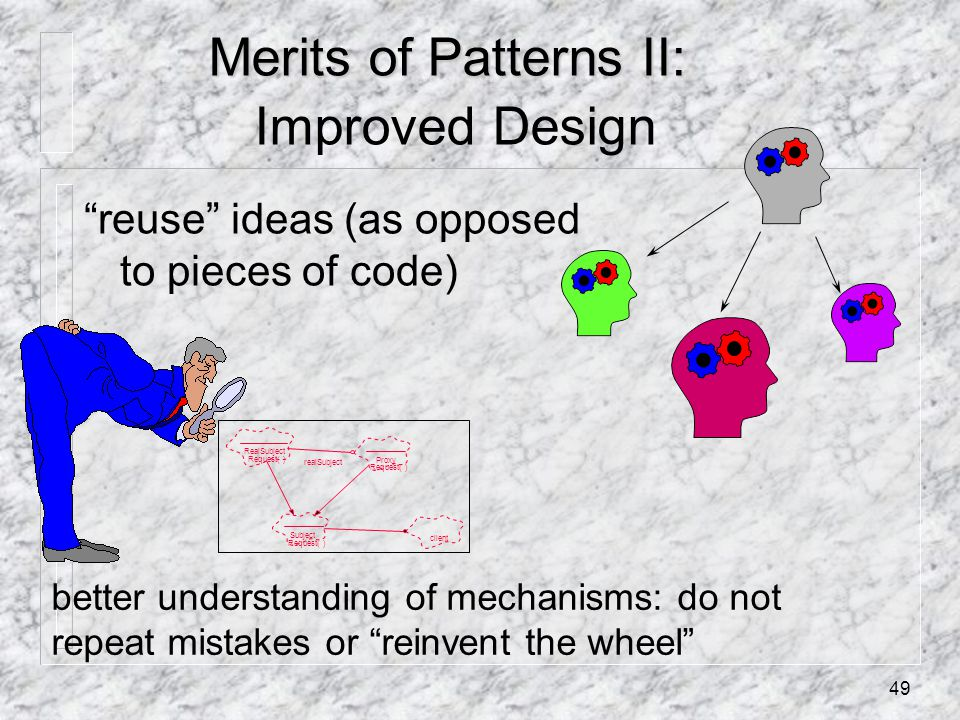 49 Merits of Patterns II: Merits of Patterns II: Improved Design reuse ideas (as opposed to pieces of code) better understanding of mechanisms: do not repeat mistakes or reinvent the wheel RealSubject Request( ) Proxy Request( ) Subject Request( ) client realSubject