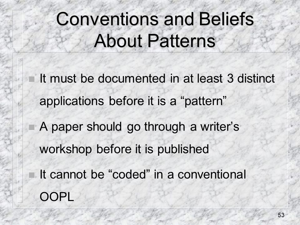 53 Conventions and Beliefs About Patterns n It must be documented in at least 3 distinct applications before it is a pattern n A paper should go through a writer's workshop before it is published n It cannot be coded in a conventional OOPL