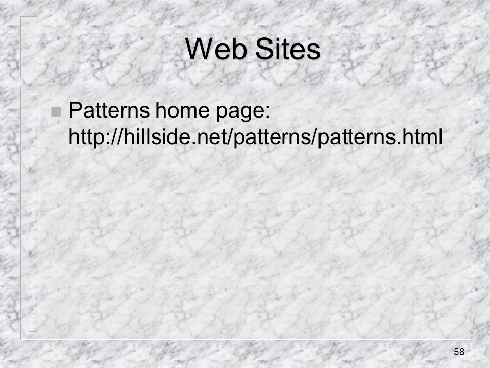 58 Web Sites n Patterns home page: http://hillside.net/patterns/patterns.html