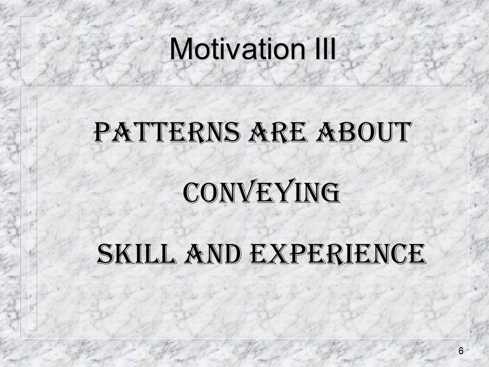 6 Motivation III Patterns are about conveying skill and experience