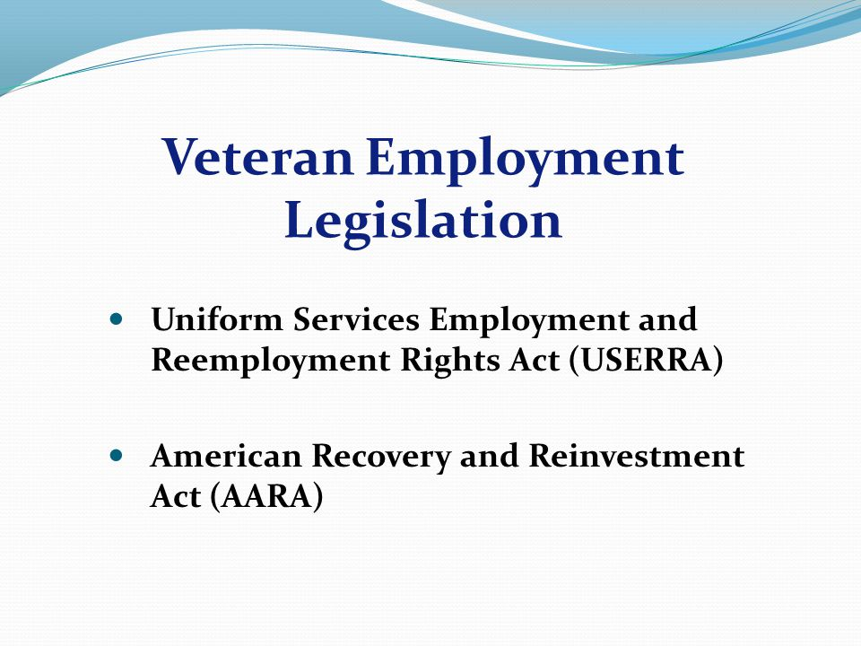 Uniform Services Employment and Reemployment Rights Act (USERRA) American Recovery and Reinvestment Act (AARA) Veteran Employment Legislation